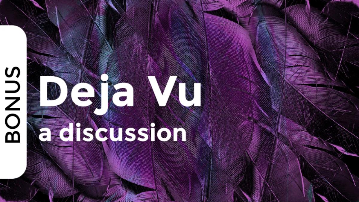 Deja Vu | a discussion